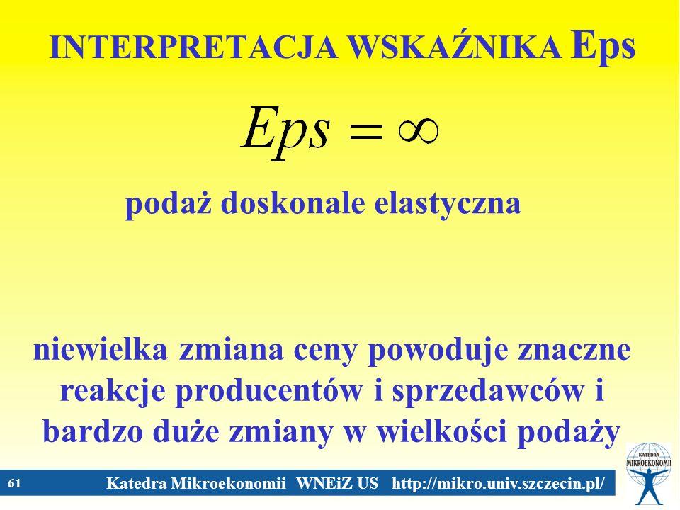 Katedra Mikroekonomii WNEiZ US http://mikro.univ.szczecin.pl/ 61 INTERPRETACJA WSKAŹNIKA Eps podaż doskonale elastyczna niewielka zmiana ceny powoduje