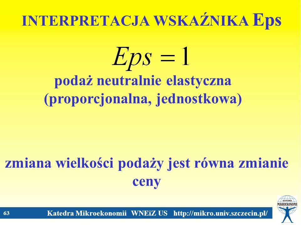 Katedra Mikroekonomii WNEiZ US http://mikro.univ.szczecin.pl/ 63 INTERPRETACJA WSKAŹNIKA Eps podaż neutralnie elastyczna (proporcjonalna, jednostkowa)