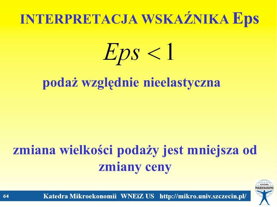 Katedra Mikroekonomii WNEiZ US http://mikro.univ.szczecin.pl/ 64 INTERPRETACJA WSKAŹNIKA Eps podaż względnie nieelastyczna zmiana wielkości podaży jes