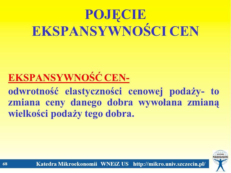 Katedra Mikroekonomii WNEiZ US http://mikro.univ.szczecin.pl/ 68 POJĘCIE EKSPANSYWNOŚCI CEN EKSPANSYWNOŚĆ CEN- odwrotność elastyczności cenowej podaży