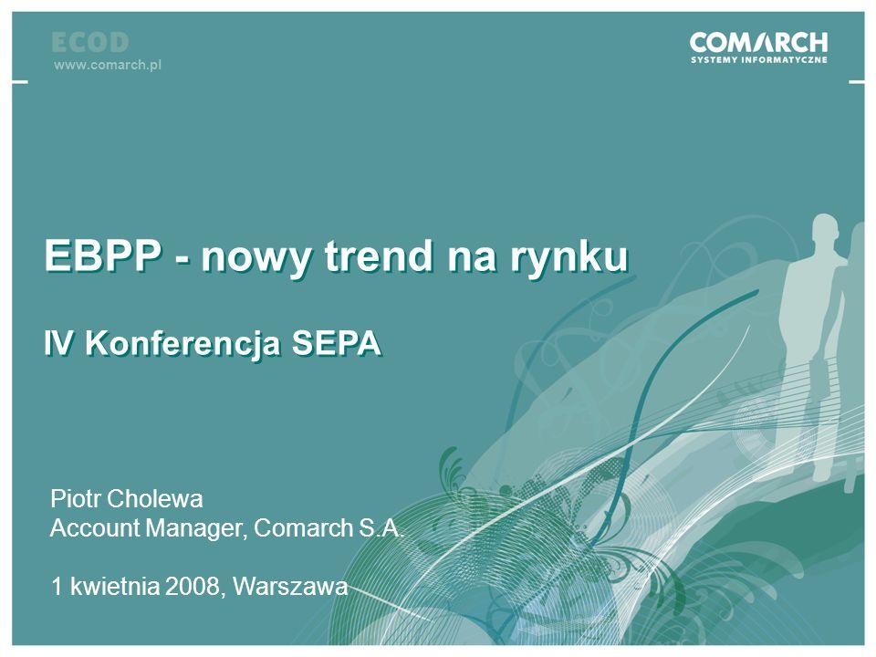 IV konferencja SEPA EBPP - nowy trend na rynku IV Konferencja SEPA EBPP - nowy trend na rynku IV Konferencja SEPA www.comarch.pl Piotr Cholewa Account
