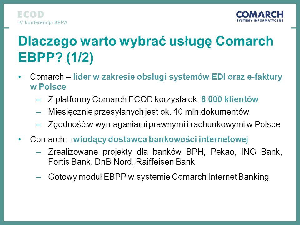 IV konferencja SEPA Dlaczego warto wybrać usługę Comarch EBPP? (1/2) Comarch – lider w zakresie obsługi systemów EDI oraz e-faktury w Polsce –Z platfo