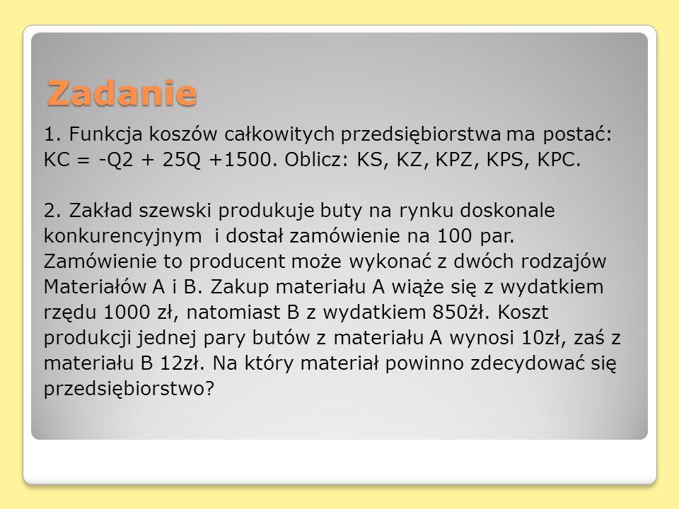 Zadanie 1. Funkcja koszów całkowitych przedsiębiorstwa ma postać: KC = -Q2 + 25Q +1500. Oblicz: KS, KZ, KPZ, KPS, KPC. 2. Zakład szewski produkuje but
