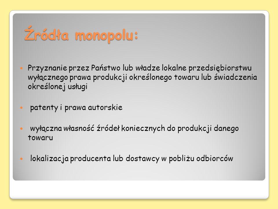 Źródła monopolu: Przyznanie przez Państwo lub władze lokalne przedsiębiorstwu wyłącznego prawa produkcji określonego towaru lub świadczenia określonej