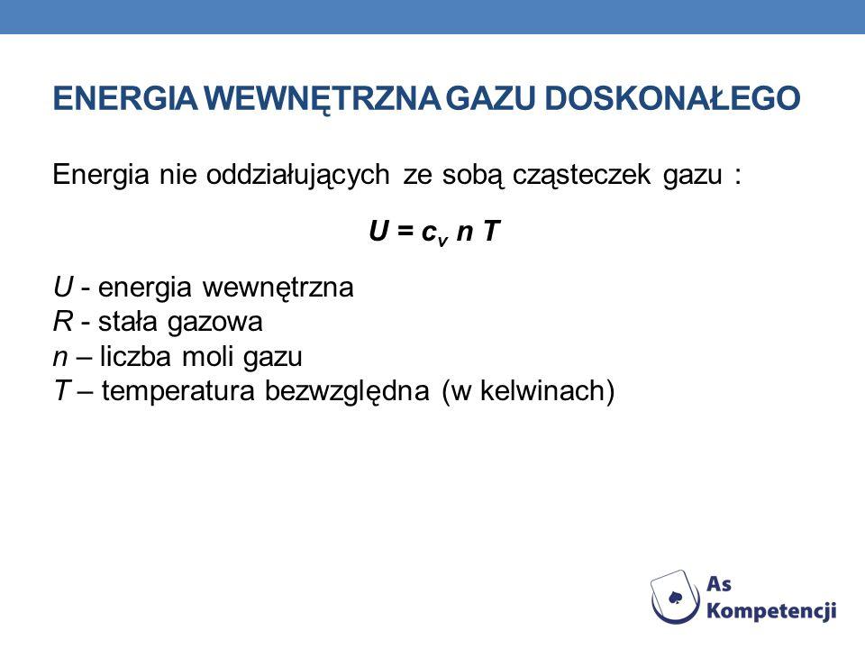 ENERGIA WEWNĘTRZNA GAZU DOSKONAŁEGO Energia nie oddziałujących ze sobą cząsteczek gazu : U = c v n T U - energia wewnętrzna R - stała gazowa n – liczb