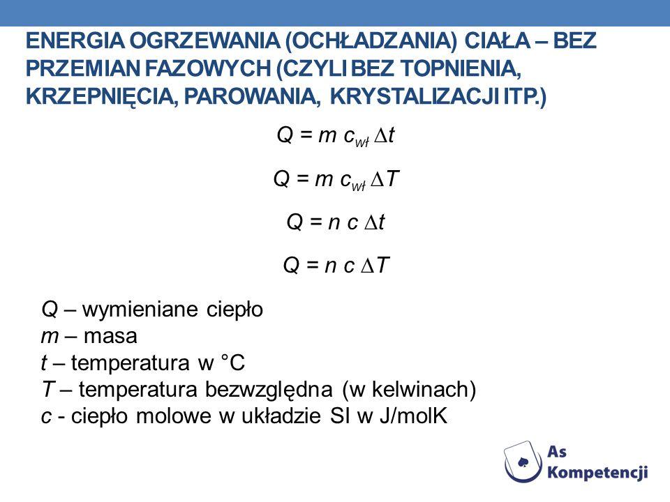 ENERGIA OGRZEWANIA (OCHŁADZANIA) CIAŁA – BEZ PRZEMIAN FAZOWYCH (CZYLI BEZ TOPNIENIA, KRZEPNIĘCIA, PAROWANIA, KRYSTALIZACJI ITP.) Q = m c wł t Q = m c
