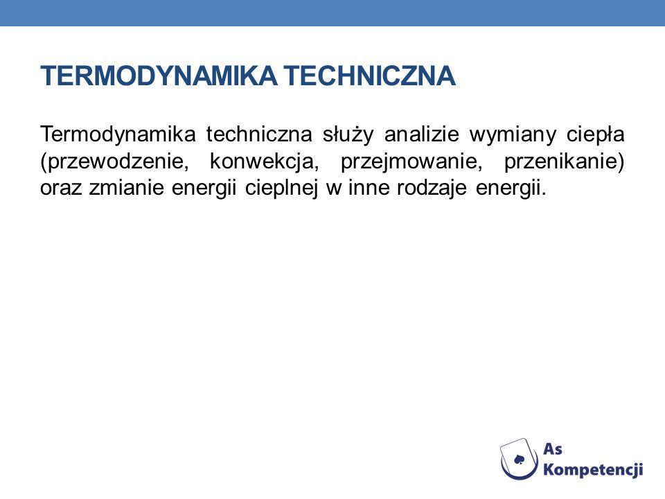 TERMODYNAMIKA TECHNICZNA Termodynamika techniczna służy analizie wymiany ciepła (przewodzenie, konwekcja, przejmowanie, przenikanie) oraz zmianie ener