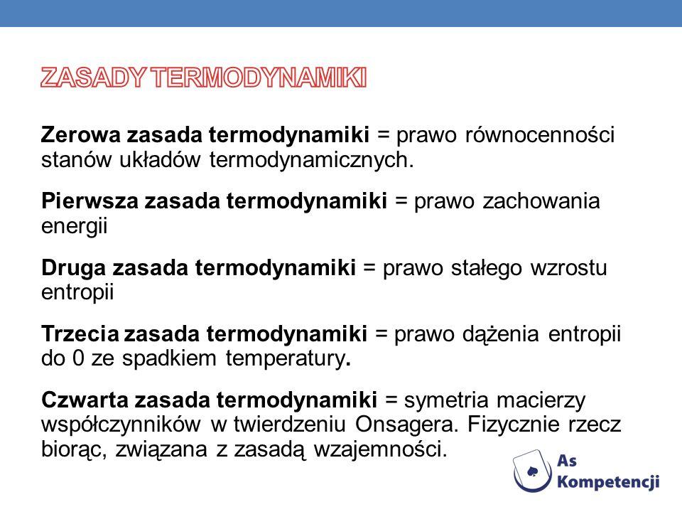 Zerowa zasada termodynamiki = prawo równocenności stanów układów termodynamicznych. Pierwsza zasada termodynamiki = prawo zachowania energii Druga zas