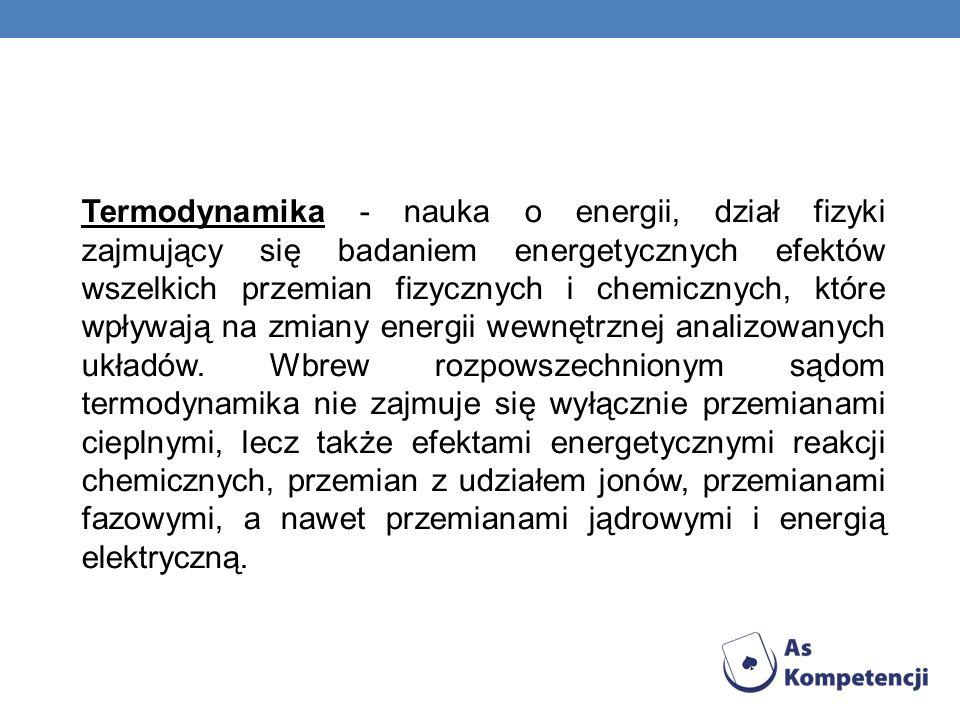 Termodynamika - nauka o energii, dział fizyki zajmujący się badaniem energetycznych efektów wszelkich przemian fizycznych i chemicznych, które wpływaj
