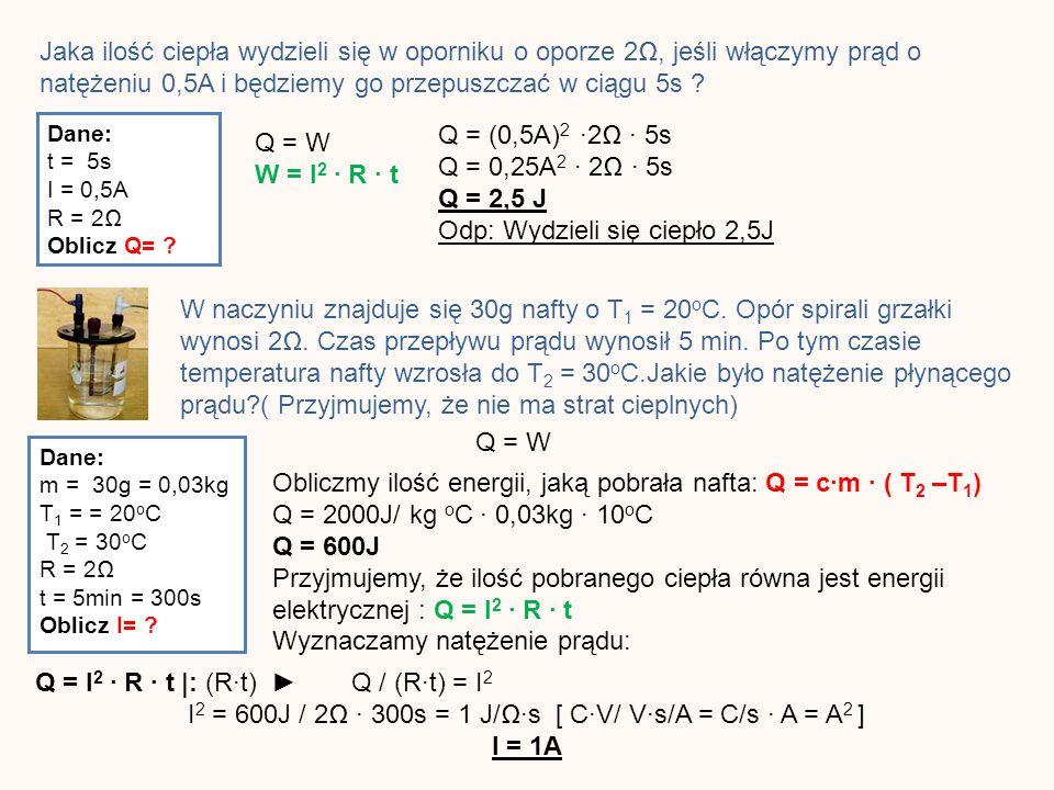 Jaka ilość ciepła wydzieli się w oporniku o oporze 2, jeśli włączymy prąd o natężeniu 0,5A i będziemy go przepuszczać w ciągu 5s .