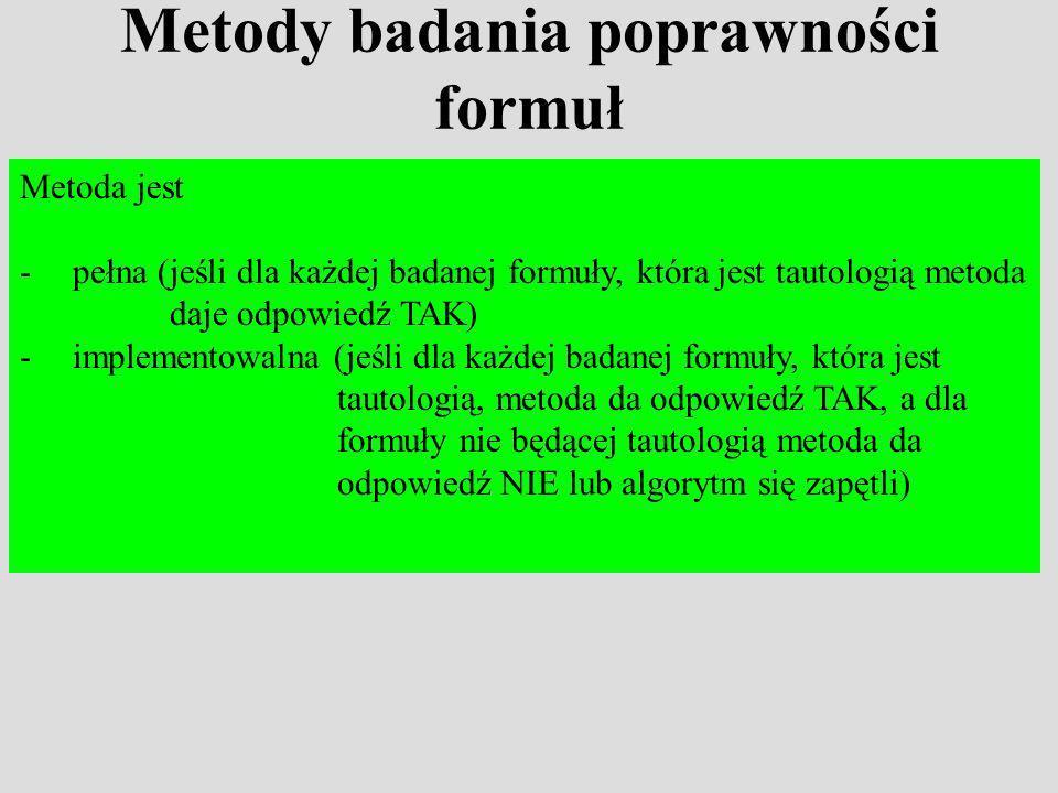 Metody badania poprawności formuł Metoda jest -pełna (jeśli dla każdej badanej formuły, która jest tautologią metoda daje odpowiedź TAK) -implementowalna (jeśli dla każdej badanej formuły, która jest tautologią, metoda da odpowiedź TAK, a dla formuły nie będącej tautologią metoda da odpowiedź NIE lub algorytm się zapętli)
