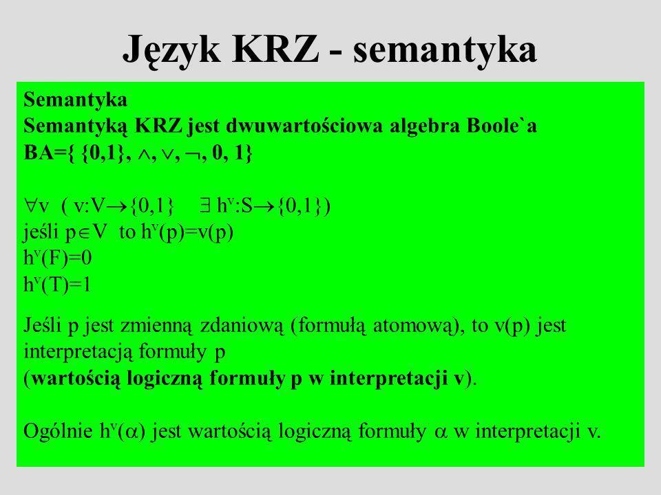 Język KRZ - semantyka Semantyka Semantyką KRZ jest dwuwartościowa algebra Boole`a BA={ {0,1},,,, 0, 1} v ( v:V {0,1} h v :S {0,1}) jeśli p V to h v (p)=v(p) h v (F)=0 h v (T)=1 Jeśli p jest zmienną zdaniową (formułą atomową), to v(p) jest interpretacją formuły p (wartością logiczną formuły p w interpretacji v).