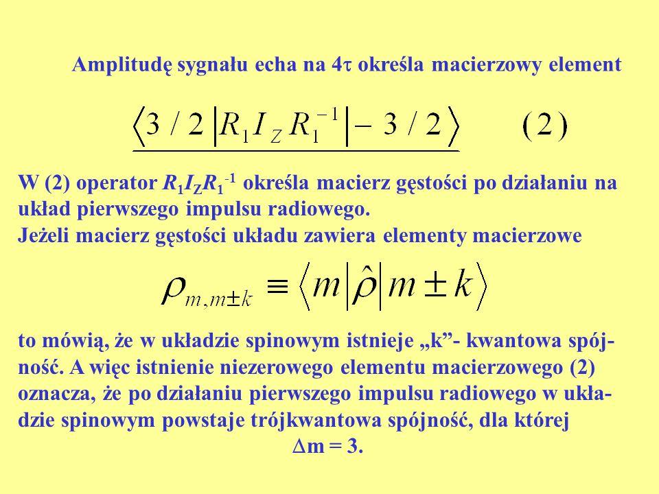 Amplitudę sygnału echa na 4 określa macierzowy element W (2) operator R 1 I Z R 1 -1 określa macierz gęstości po działaniu na układ pierwszego impulsu