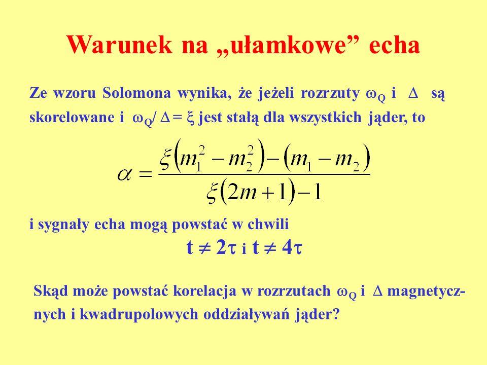Warunek na ułamkowe echa Ze wzoru Solomona wynika, że jeżeli rozrzuty Q i są skorelowane i Q / = jest stałą dla wszystkich jąder, to i sygnały echa mo
