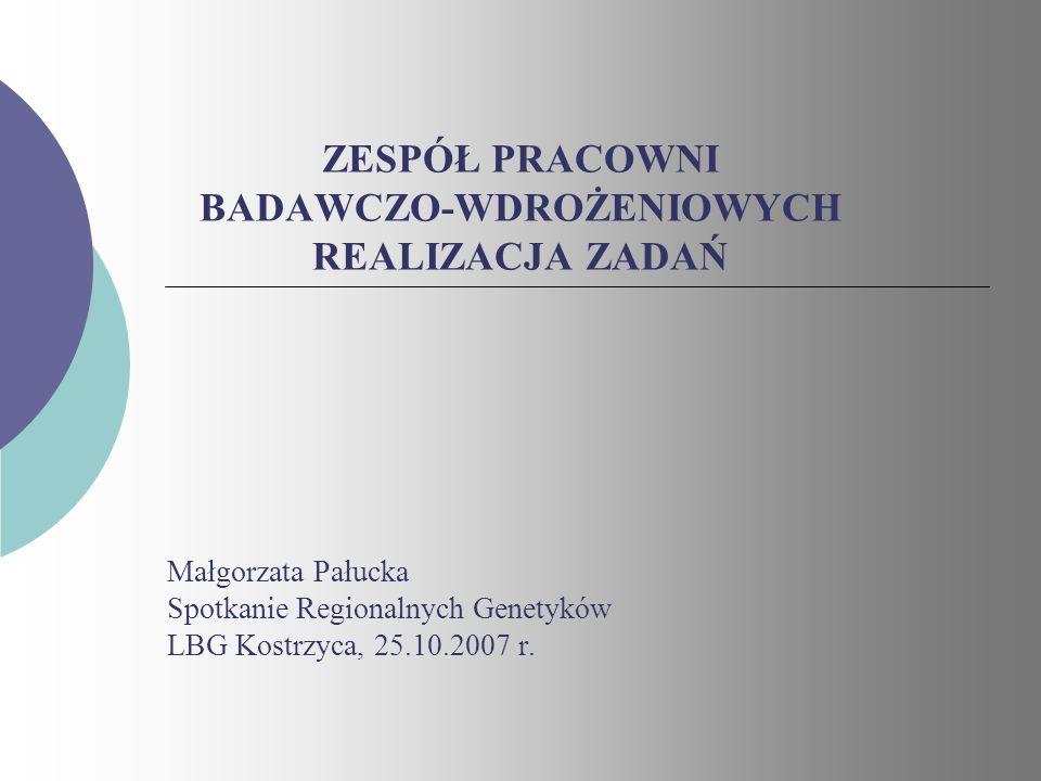ZESPÓŁ PRACOWNI BADAWCZO-WDROŻENIOWYCH REALIZACJA ZADAŃ Małgorzata Pałucka Spotkanie Regionalnych Genetyków LBG Kostrzyca, 25.10.2007 r.
