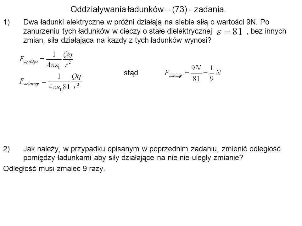 Oddziaływania ładunków – (73) –zadania. 1)Dwa ładunki elektryczne w próżni działają na siebie siłą o wartości 9N. Po zanurzeniu tych ładunków w cieczy