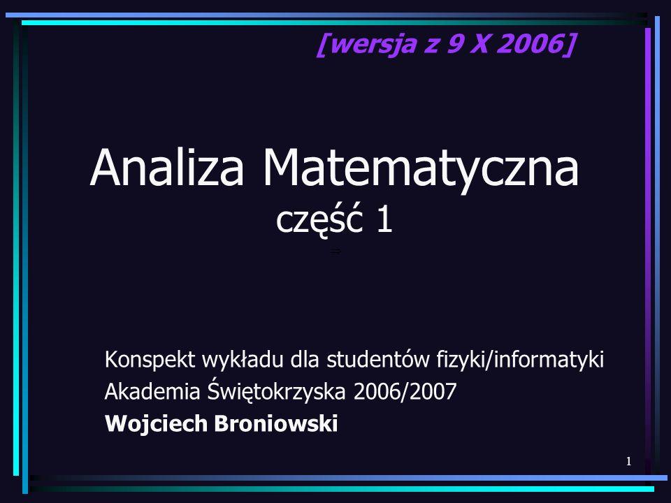 1 Analiza Matematyczna część 1 Konspekt wykładu dla studentów fizyki/informatyki Akademia Świętokrzyska 2006/2007 Wojciech Broniowski [wersja z 9 X 20