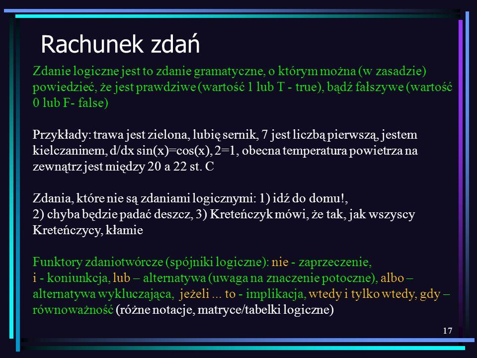 17 Rachunek zdań Zdanie logiczne jest to zdanie gramatyczne, o którym można (w zasadzie) powiedzieć, że jest prawdziwe (wartość 1 lub T - true), bądź