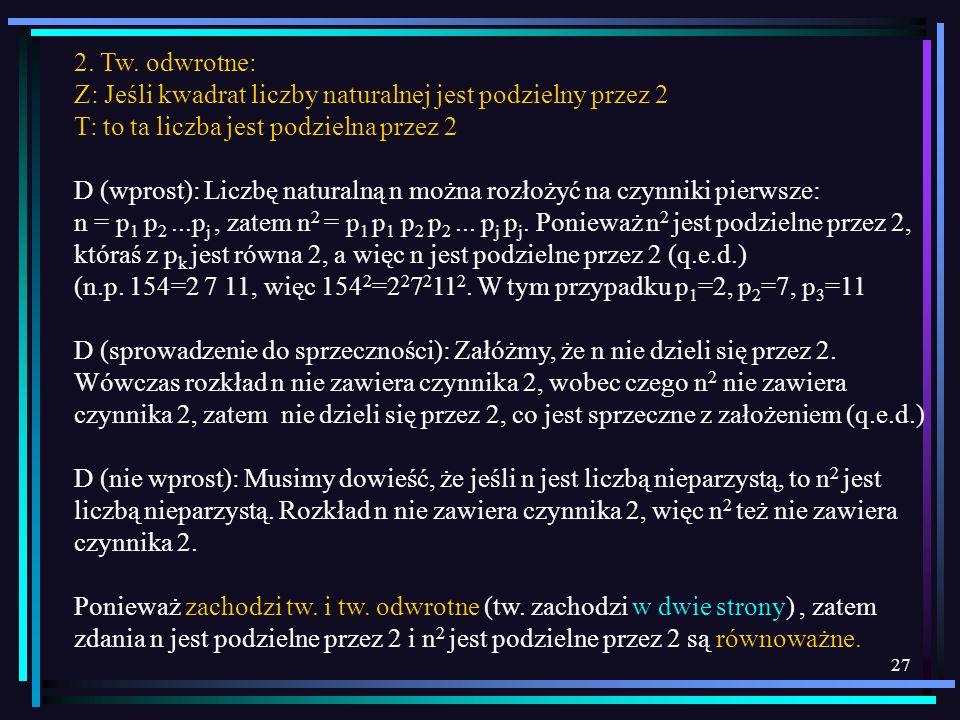 27 2. Tw. odwrotne: Z: Jeśli kwadrat liczby naturalnej jest podzielny przez 2 T: to ta liczba jest podzielna przez 2 D (wprost): Liczbę naturalną n mo