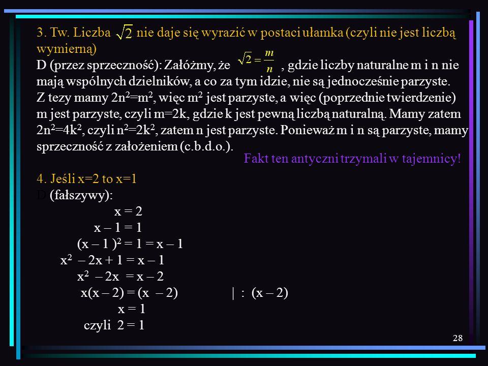 28 3. Tw. Liczba nie daje się wyrazić w postaci ułamka (czyli nie jest liczbą wymierną) D (przez sprzeczność): Załóżmy, że, gdzie liczby naturalne m i