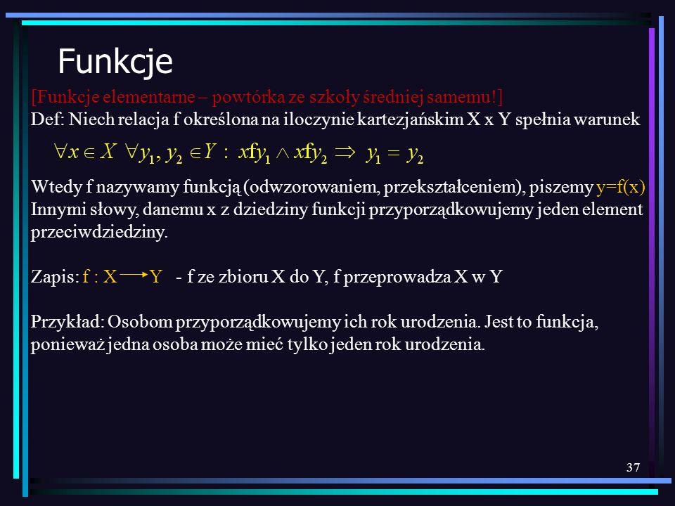 37 Funkcje [Funkcje elementarne – powtórka ze szkoły średniej samemu!] Def: Niech relacja f określona na iloczynie kartezjańskim X x Y spełnia warunek