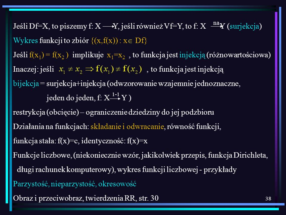 38 Jeśli Df=X, to piszemy f: X Y, jeśli również Vf=Y, to f: X Y (surjekcja) Wykres funkcji to zbiór {(x,f(x)) : x Df} Jeśli f(x 1 ) = f(x 2 ) implikuj