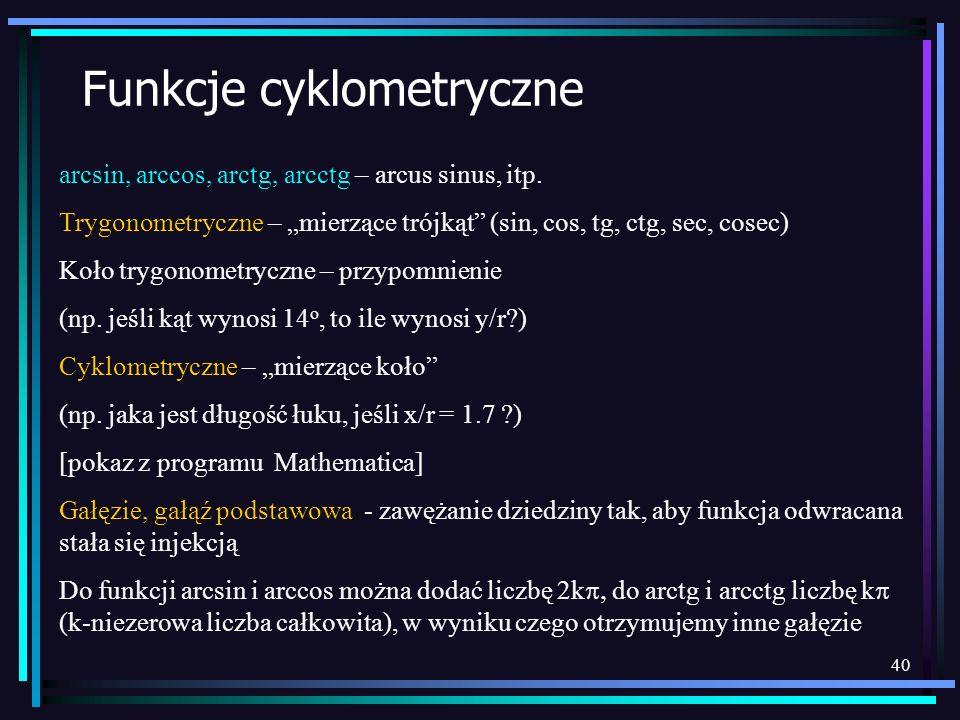 40 Funkcje cyklometryczne arcsin, arccos, arctg, arcctg – arcus sinus, itp. Trygonometryczne – mierzące trójkąt (sin, cos, tg, ctg, sec, cosec) Koło t