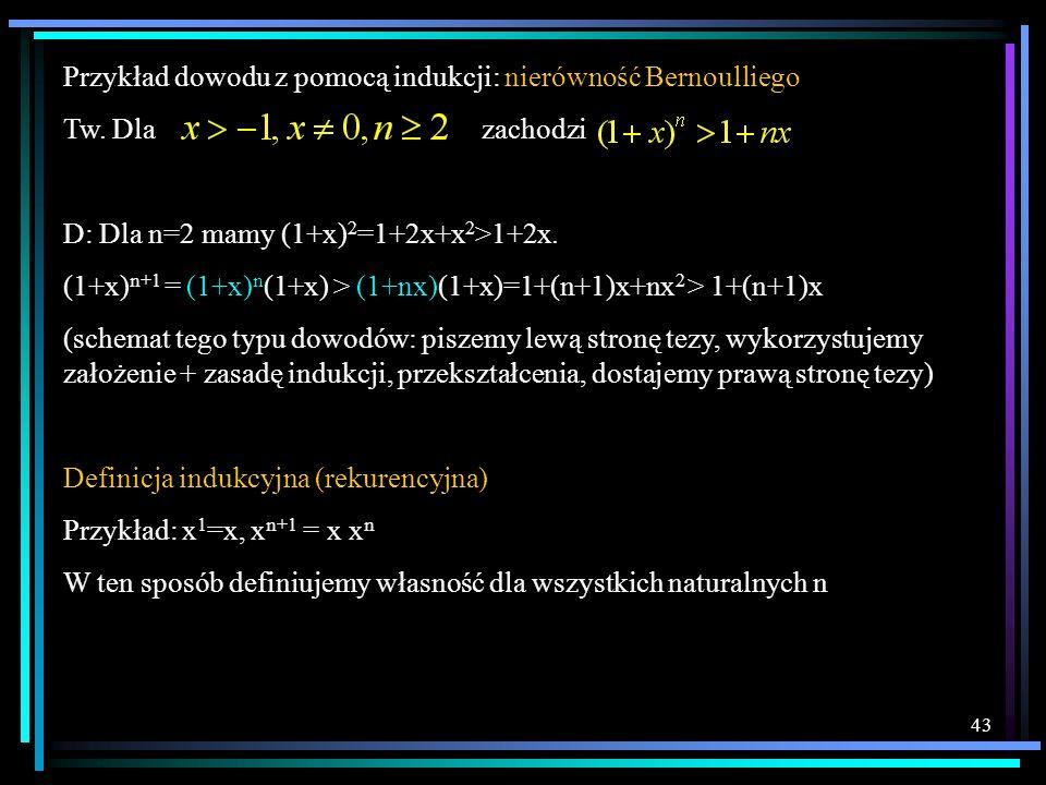 43 Przykład dowodu z pomocą indukcji: nierówność Bernoulliego Tw. Dla zachodzi D: Dla n=2 mamy (1+x) 2 =1+2x+x 2 >1+2x. (1+x) n+1 = (1+x) n (1+x) > (1