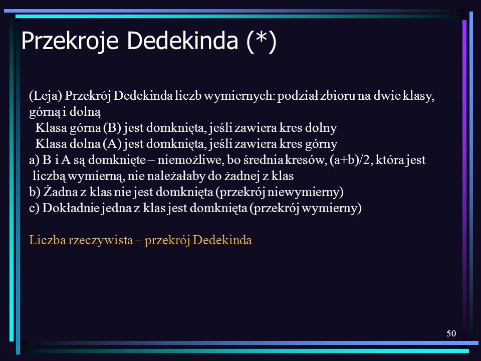 50 Przekroje Dedekinda (*) (Leja) Przekrój Dedekinda liczb wymiernych: podział zbioru na dwie klasy, górną i dolną Klasa górna (B) jest domknięta, jeś