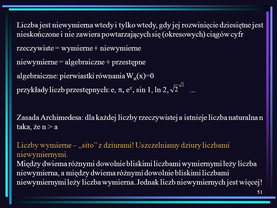 51 Liczba jest niewymierna wtedy i tylko wtedy, gdy jej rozwinięcie dziesiętne jest nieskończone i nie zawiera powtarzających się (okresowych) ciągów