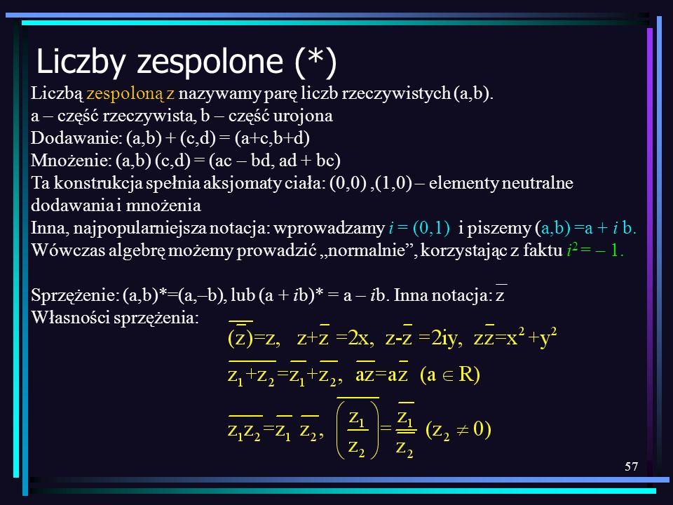57 Liczby zespolone (*) Liczbą zespoloną z nazywamy parę liczb rzeczywistych (a,b). a – część rzeczywista, b – część urojona Dodawanie: (a,b) + (c,d)