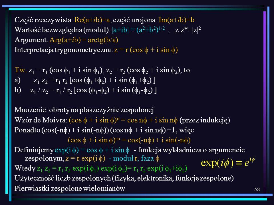58 Część rzeczywista: Re(a+ib)=a, część urojona: Im(a+ib)=b Wartość bezwzględna (moduł): |a+ib| = (a 2 +b 2 ) 1/2, z z*=|z| 2 Argument: Arg(a+ib) = ar