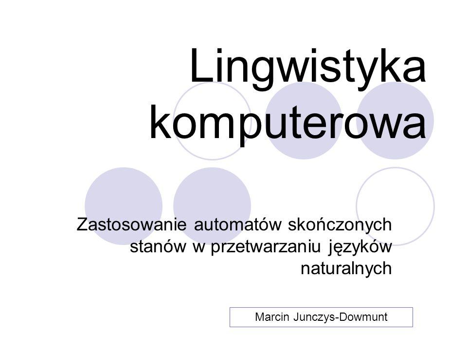 Lingwistyka komputerowa Zastosowanie automatów skończonych stanów w przetwarzaniu języków naturalnych Marcin Junczys-Dowmunt