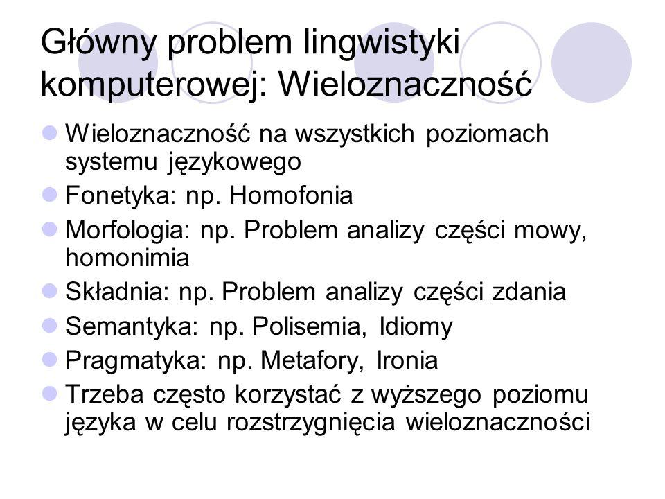 Główny problem lingwistyki komputerowej: Wieloznaczność Wieloznaczność na wszystkich poziomach systemu językowego Fonetyka: np. Homofonia Morfologia: