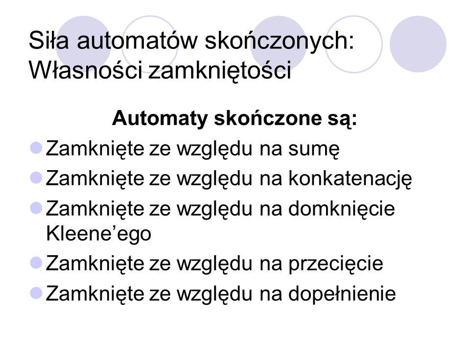 Siła automatów skończonych: Własności zamkniętości Automaty skończone są: Zamknięte ze względu na sumę Zamknięte ze względu na konkatenację Zamknięte