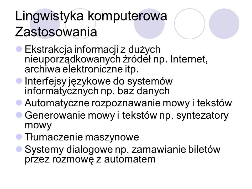 Lingwistyka komputerowa Zastosowania Ekstrakcja informacji z dużych nieuporządkowanych źródeł np. Internet, archiwa elektroniczne itp. Interfejsy języ