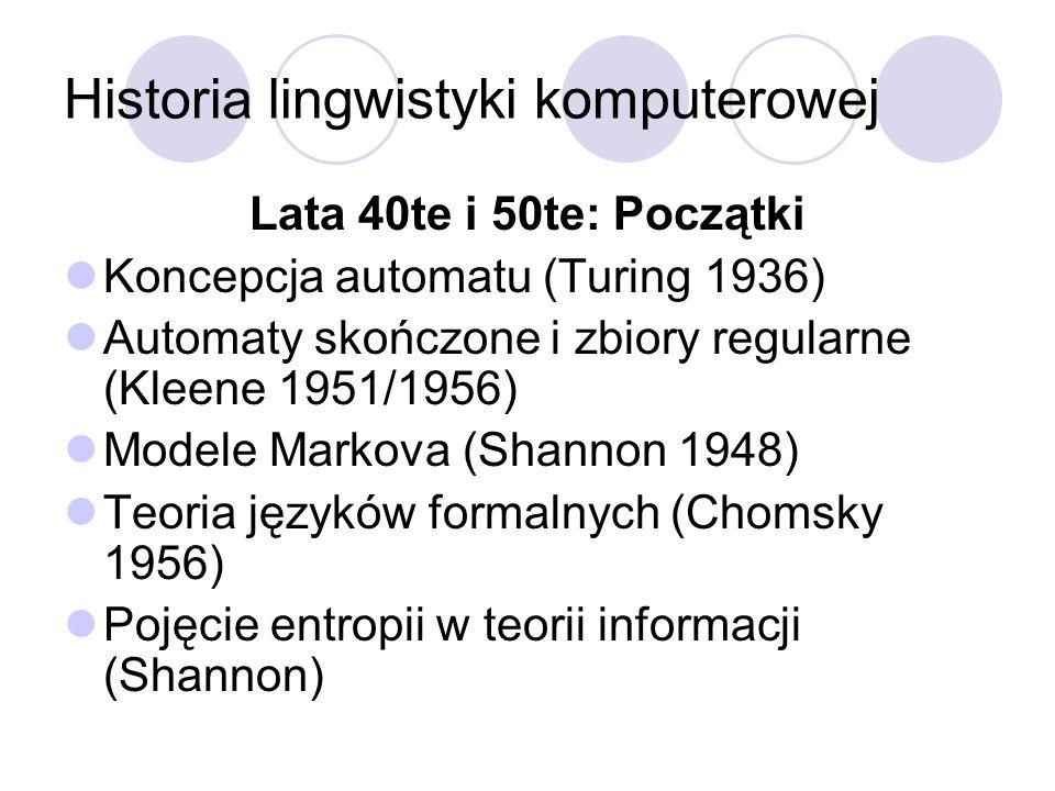Historia lingwistyki komputerowej Lata 40te i 50te: Początki Koncepcja automatu (Turing 1936) Automaty skończone i zbiory regularne (Kleene 1951/1956)