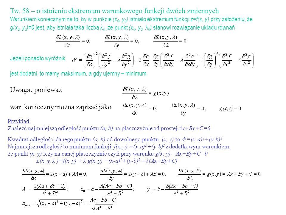 Tw. 58 – o istnieniu ekstremum warunkowego funkcji dwóch zmiennych Warunkiem koniecznym na to, by w punkcie (x 0, y 0 ) istniało ekstremum funkcji z=f