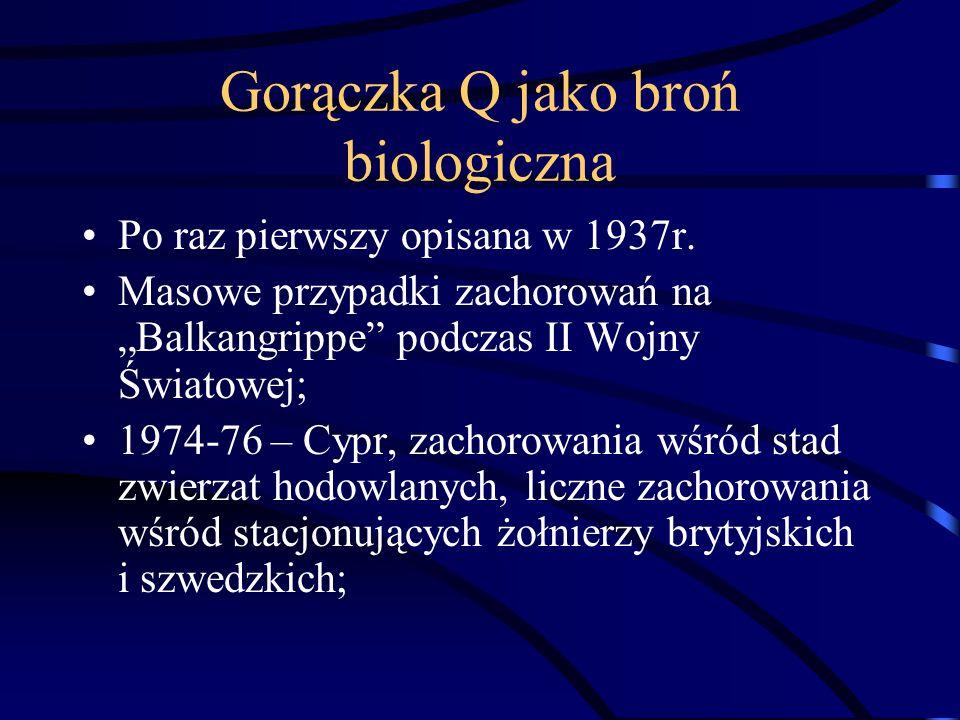 Gorączka Q jako broń biologiczna Po raz pierwszy opisana w 1937r. Masowe przypadki zachorowań na Balkangrippe podczas II Wojny Światowej; 1974-76 – Cy