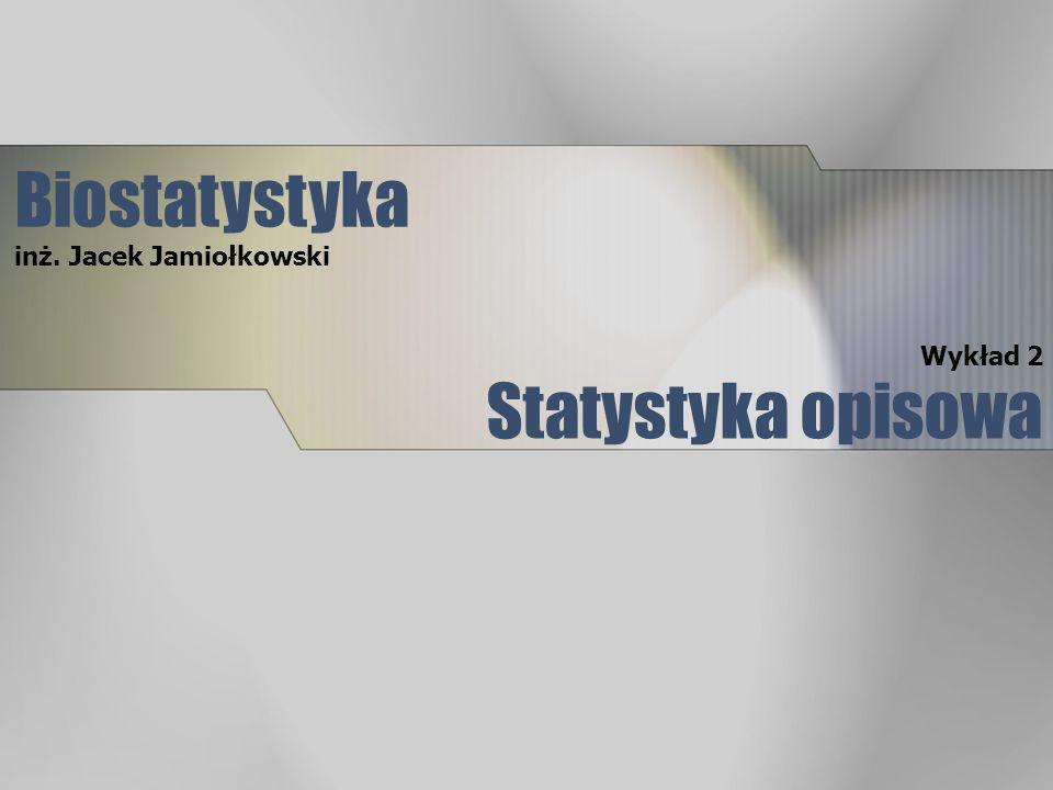 Statystyka opisowa Wykład 2 Biostatystyka inż. Jacek Jamiołkowski