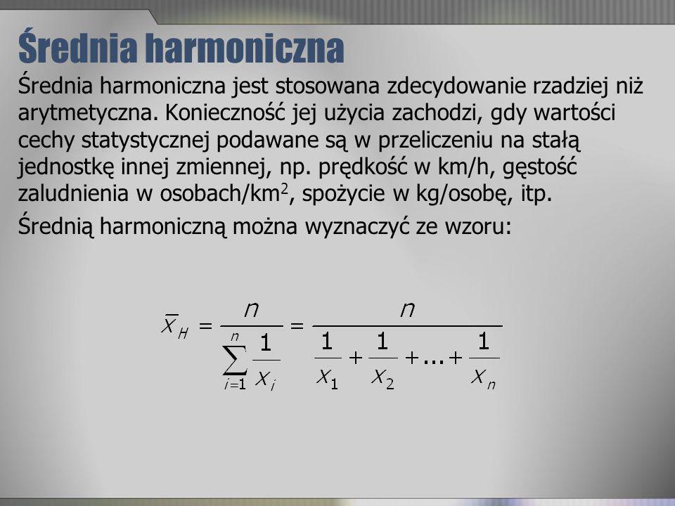 Średnia harmoniczna Średnia harmoniczna jest stosowana zdecydowanie rzadziej niż arytmetyczna. Konieczność jej użycia zachodzi, gdy wartości cechy sta