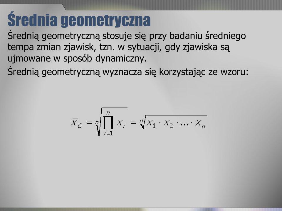 Średnia geometryczna Średnią geometryczną stosuje się przy badaniu średniego tempa zmian zjawisk, tzn. w sytuacji, gdy zjawiska są ujmowane w sposób d