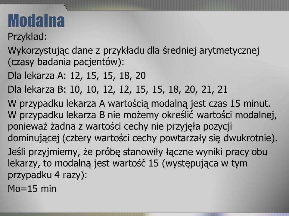 Modalna Przykład: Wykorzystując dane z przykładu dla średniej arytmetycznej (czasy badania pacjentów): Dla lekarza A: 12, 15, 15, 18, 20 Dla lekarza B