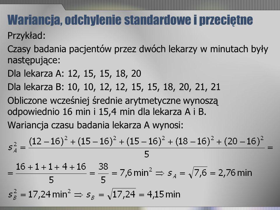 Wariancja, odchylenie standardowe i przeciętne Przykład: Czasy badania pacjentów przez dwóch lekarzy w minutach były następujące: Dla lekarza A: 12, 1