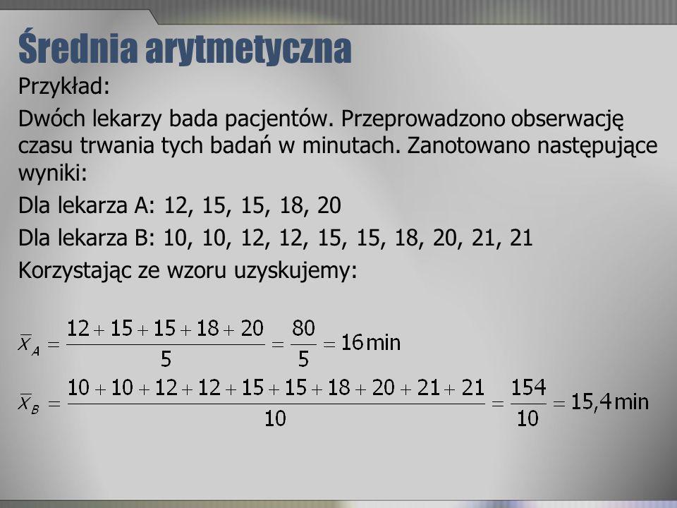 Mediana Medianę wyznacza się ze wzoru: gdy n jest nieparzyste gdy n jest parzyste (mediana jest średnią dwu środkowych elementów szeregu) Przykład: Dane czasów hospitalizacji pacjentów: 6, 7, 8, 8, 9, 11, 11, 11, 14, 14, 15, 16, 117 Ponieważ szereg liczy 13 elementów, to zgodnie ze wzorem, środkowym jest element (13+1)÷2=7 w szeregu uporządkowanych wartości, czyli 11.
