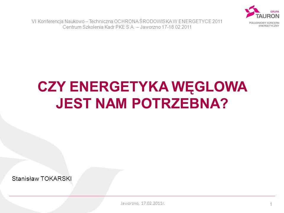 1 CZY ENERGETYKA WĘGLOWA JEST NAM POTRZEBNA? Stanisław TOKARSKI Jaworzno, 17.02.2011r. VI Konferencja Naukowo – Techniczna OCHRONA ŚRODOWISKA W ENERGE