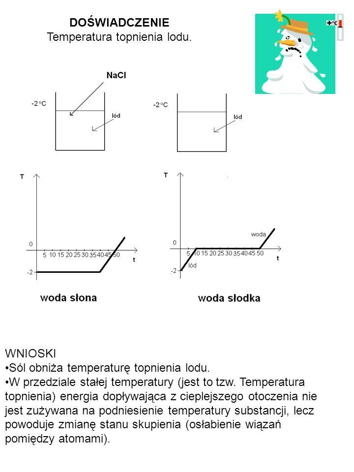 DOŚWIADCZENIE Temperatura topnienia lodu. WNIOSKI Sól obniża temperaturę topnienia lodu. W przedziale stałej temperatury (jest to tzw. Temperatura top