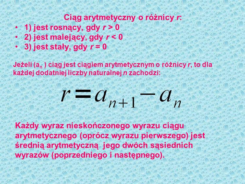 Ciąg arytmetyczny o różnicy r: 1) jest rosnący, gdy r > 0 2) jest malejący, gdy r < 0 3) jest stały, gdy r = 0 Jeżeli (a n ) ciąg jest ciągiem arytmet