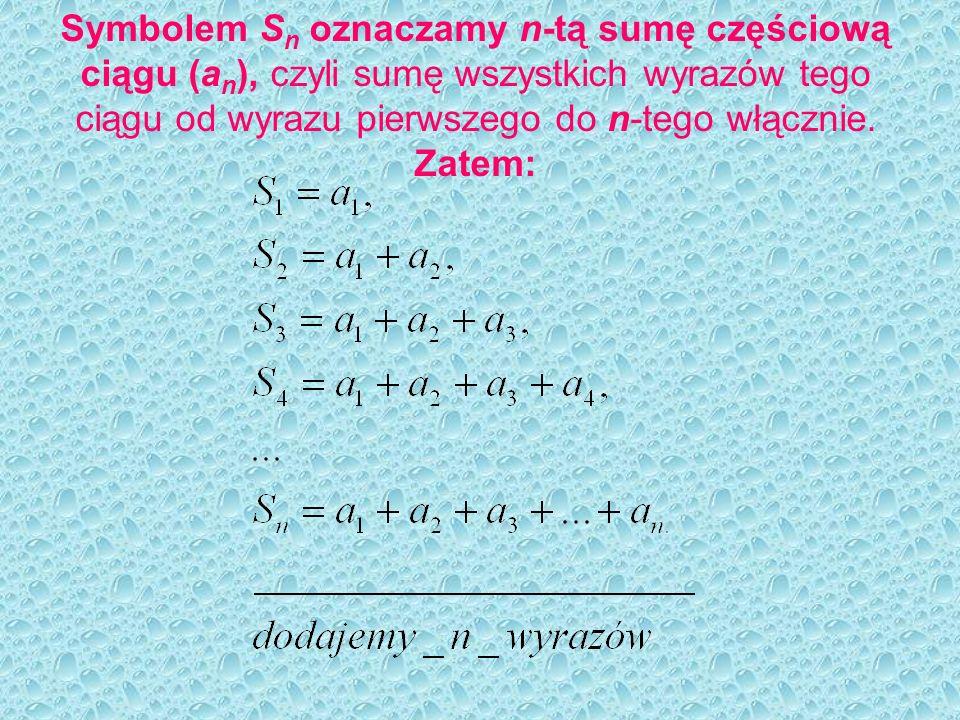 Symbolem S n oznaczamy n-tą sumę częściową ciągu (a n ), czyli sumę wszystkich wyrazów tego ciągu od wyrazu pierwszego do n-tego włącznie. Zatem: