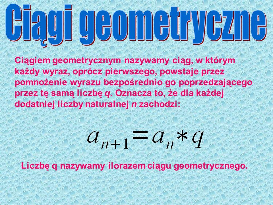 Ciągiem geometrycznym nazywamy ciąg, w którym każdy wyraz, oprócz pierwszego, powstaje przez pomnożenie wyrazu bezpośrednio go poprzedzającego przez t